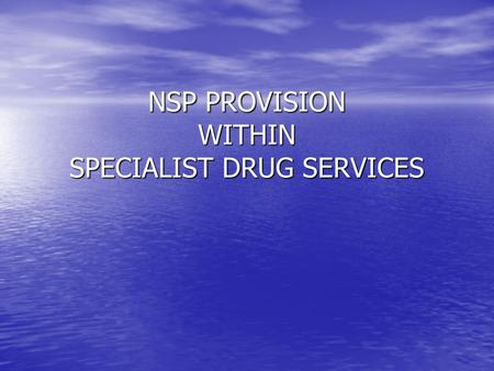 NSP PROVISION WITHIN SPECIALIST DRUG SERVICES. What is it? Integral part of Harm Reduction in nx provision Integral part of Harm Reduction in nx provision.