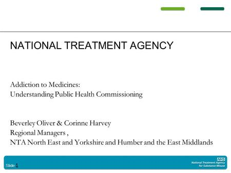 Slide 1 NATIONAL TREATMENT AGENCY Addiction to Medicines: Understanding Public Health Commissioning Beverley Oliver & Corinne Harvey Regional Managers,