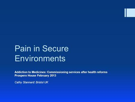 Pain in Secure Environments Addiction to Medicines: Commissioning services after health reforms Prospero House February 2013 Cathy Stannard: Bristol UK.