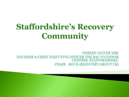 NOREEN OLIVER MBE FOUNDER & CHIEF EXECUTIVE OFFICER THE BAC OCONNOR CENTRES, STAFFORDSHIRE. CHAIR –RGUK (RECOVERY GROUP UK)