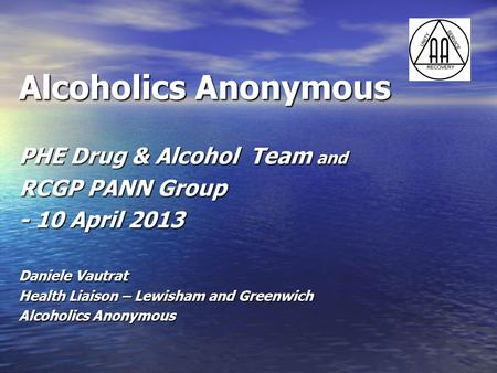 Alcoholics Anonymous PHE Drug & Alcohol Team and RCGP PANN Group - 10 April 2013 Daniele Vautrat Health Liaison – Lewisham and Greenwich Alcoholics Anonymous.