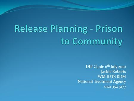DIP Clinic 6 th July 2010 Jackie Roberts WM IDTS RDM National Treatment Agency 0121 352 5177.
