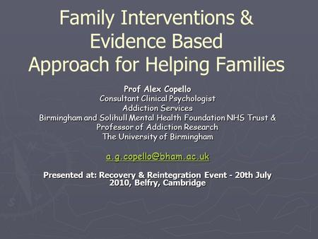 Family Interventions & Evidence Based Approach for Helping Families Prof Alex Copello Consultant Clinical Psychologist Addiction Services Birmingham and.