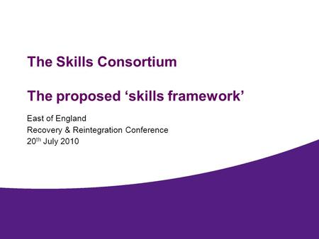The Skills Consortium The proposed skills framework East of England Recovery & Reintegration Conference 20 th July 2010.