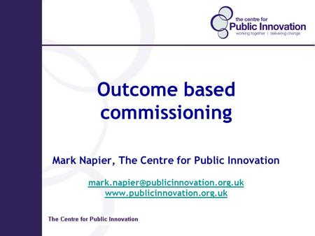 Outcome based commissioning Mark Napier, The Centre for Public Innovation