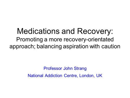 Medications and Recovery: Promoting a more recovery-orientated approach; balancing aspiration with caution Professor John Strang National Addiction Centre,