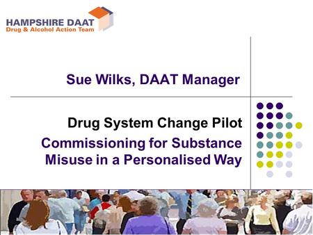 Drug System Change Pilot Commissioning for Substance Misuse in a Personalised Way Sue Wilks, DAAT Manager.
