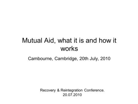 Mutual Aid, what it is and how it works Cambourne, Cambridge, 20th July, 2010 Recovery & Reintegration Conference. 20.07.2010.