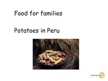 Food for families Potatoes in Peru. In 2003, temperatures dropped to 35 degrees centigrade below freezing. 50 children died and 13,000 people suffered.