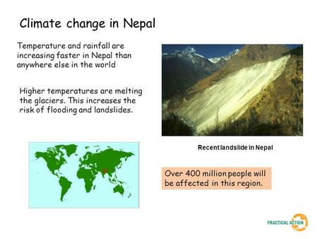 Climate change in Nepal Temperature and rainfall are increasing faster in Nepal than anywhere else in the world Over 400 million people will be affected.