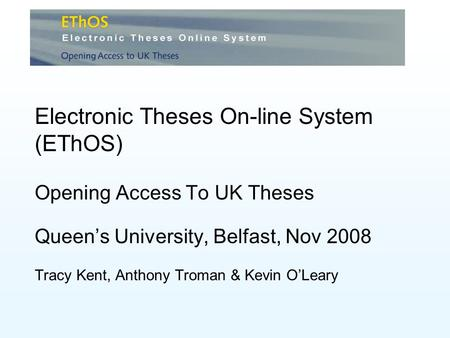 Electronic Theses On-line System (EThOS) Opening Access To UK Theses Queens University, Belfast, Nov 2008 Tracy Kent, Anthony Troman & Kevin OLeary.