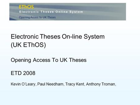 Electronic Theses On-line System (UK EThOS) Opening Access To UK Theses ETD 2008 Kevin OLeary, Paul Needham, Tracy Kent, Anthony Troman,