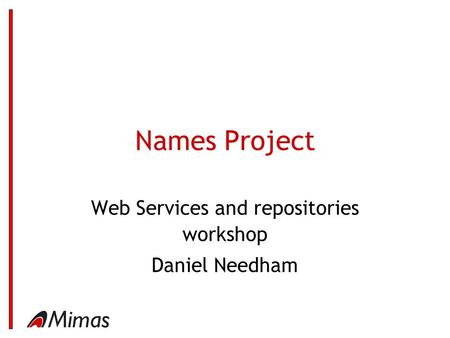 Names Project Web Services and repositories workshop Daniel Needham.