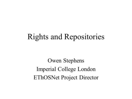 Rights and Repositories Owen Stephens Imperial College London EThOSNet Project Director.