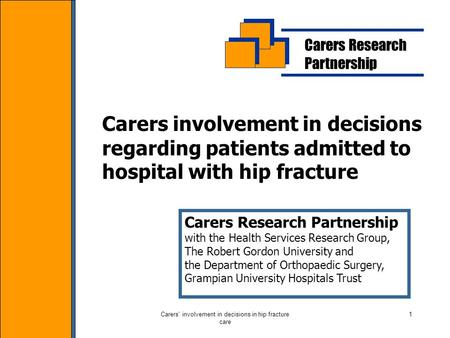 Carers' involvement in decisions in hip fracture care 1 Carers Research Partnership Carers involvement in decisions regarding patients admitted to hospital.