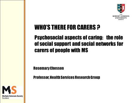 WHOS THERE FOR CARERS ? Psychosocial aspects of caring: the role of social support and social networks for carers of people with MS Rosemary Chesson Professor,