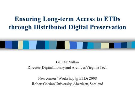 Ensuring Long-term Access to ETDs through Distributed Digital Preservation Gail McMillan Director, Digital Library and Archives Virginia Tech Newcomers.