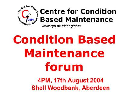 4PM, 17th August 2004 Shell Woodbank, Aberdeen Condition Based Maintenance forum www.rgu.ac.uk/eng/cbm.