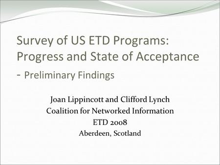 Survey of US ETD Programs: Progress and State of Acceptance - Preliminary Findings Joan Lippincott and Clifford Lynch Coalition for Networked Information.
