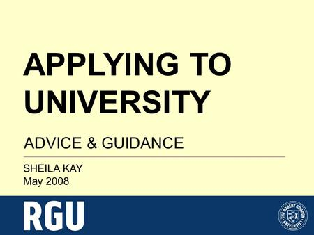 APPLYING TO UNIVERSITY ADVICE & GUIDANCE SHEILA KAY May 2008.