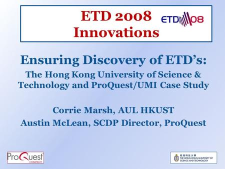 ETD 2008 Innovations Ensuring Discovery of ETDs: The Hong Kong University of Science & Technology and ProQuest/UMI Case Study Corrie Marsh, AUL HKUST Austin.