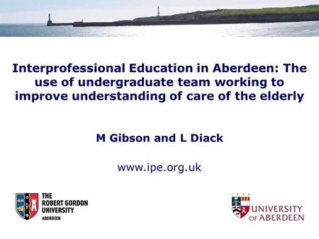 Interprofessional Education in Aberdeen: The use of undergraduate team working to improve understanding of care of the elderly M Gibson and L Diack www.ipe.org.uk.