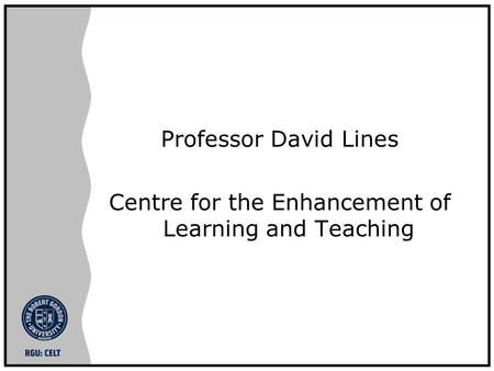 Professor David Lines Centre for the Enhancement of Learning and Teaching.