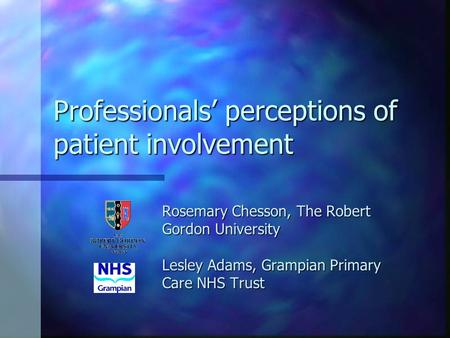 Professionals perceptions of patient involvement Rosemary Chesson, The Robert Gordon University Lesley Adams, Grampian Primary Care NHS Trust.