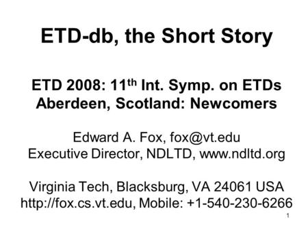 1 ETD-db, the Short Story ETD 2008: 11 th Int. Symp. on ETDs Aberdeen, Scotland: Newcomers Edward A. Fox, Executive Director, NDLTD,