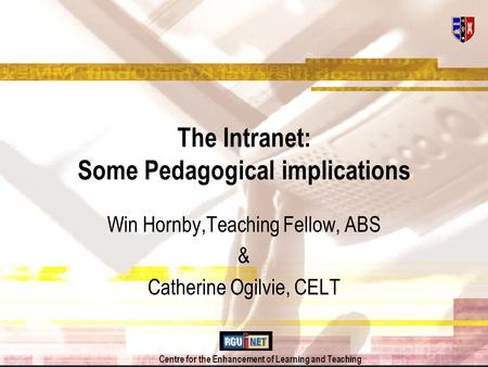 Centre for the Enhancement of Learning and Teaching The Intranet: Some Pedagogical implications Win Hornby,Teaching Fellow, ABS & Catherine Ogilvie, CELT.