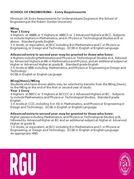 SCHOOL OF ENGINEERING – Entry Requirements Minimum UK Entry Requirements for Undergraduate Degrees in the School of Engineering at the Robert Gordon University.