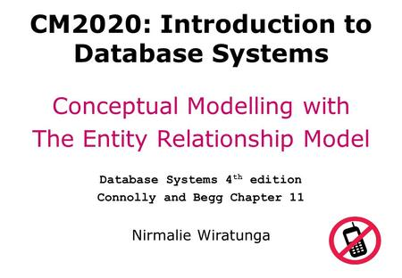 CM2020: Introduction to Database Systems Conceptual Modelling with The Entity Relationship Model Database Systems 4 th edition Connolly and Begg Chapter.