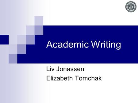 Academic Writing Liv Jonassen Elizabeth Tomchak. Outcomes Understand what is expected at Masters level at University. Know how to use an appropriate academic.
