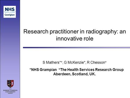 Research practitioner in radiography: an innovative role S Mathers* +, G McKenzie*, R Chesson + *NHS Grampian + The Health Services Research Group Aberdeen,