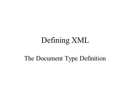 Defining XML The Document Type Definition. Document Type Definition text syntax for defining –elements of XML –attributes (and possibly default values)