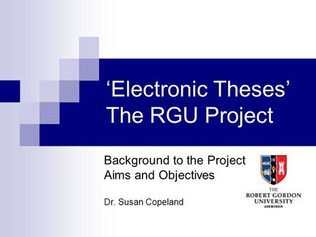Electronic Theses The RGU Project Background to the Project Aims and Objectives Dr. Susan Copeland.