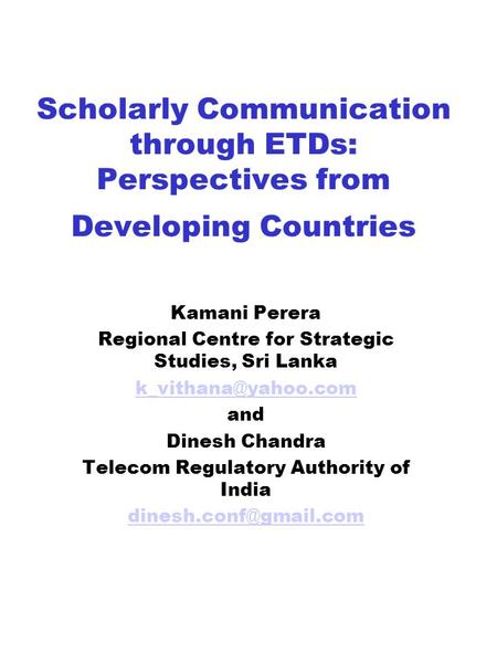 Scholarly Communication through ETDs: Perspectives from Developing Countries Kamani Perera Regional Centre for Strategic Studies, Sri Lanka