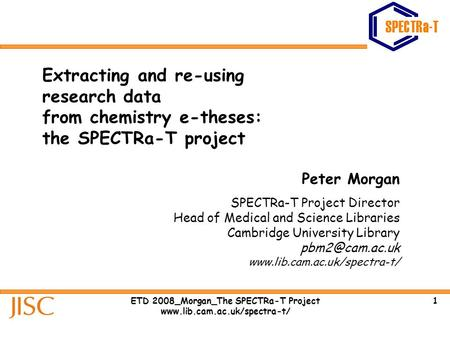 1ETD 2008_Morgan_The SPECTRa-T Project www.lib.cam.ac.uk/spectra-t/ Extracting and re-using research data from chemistry e-theses: the SPECTRa-T project.