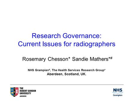 Research Governance: Current Issues for radiographers Rosemary Chesson* Sandie Mathers* # NHS Grampian #, The Health Services Research Group* Aberdeen,