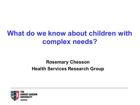What do we know about children with complex needs? Rosemary Chesson Health Services Research Group.