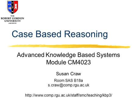 Susan Craw Room SAS B18a  Case Based Reasoning Advanced Knowledge Based Systems.