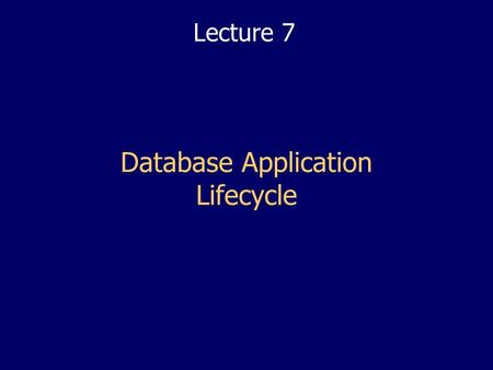 Database Application Lifecycle Lecture 7. 2 2 Lectures Objectives Put all the previous lectures into context (Conceptual and Logical Design, Normalisation.