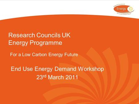 Research Councils UK Energy Programme For a Low Carbon Energy Future End Use Energy Demand Workshop 23 rd March 2011.