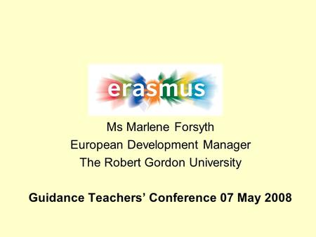 Ms Marlene Forsyth European Development Manager The Robert Gordon University Guidance Teachers Conference 07 May 2008.