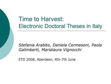 Time to Harvest: Electronic Doctoral Theses in Italy Stefania Arabito, Daniela Cermesoni, Paola Galimberti, Marialaura Vignocchi ETD 2008, Aberdeen, 4th-7th.