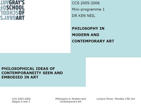 Lecture Three Monday 17th Oct CCS 2005-2006 Stages 2 and 3 Philosophy in Modern and Contemporary Art CCS 2005-2006 Mini-programme 1 DR KEN NEIL PHILOSOPHY.