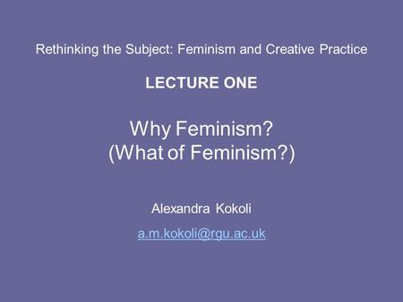 Rethinking the Subject: Feminism and Creative Practice LECTURE ONE Why Feminism? (What of Feminism?) Alexandra Kokoli