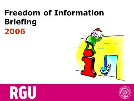 Freedom of Information Briefing 2006. Todays topics..... Introduction Benefits of FOI Countries with FOI Legislation Legislative context The RGU approach.