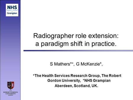 Radiographer role extension: a paradigm shift in practice. S Mathers* +, G McKenzie*, + The Health Services Research Group, The Robert Gordon University,