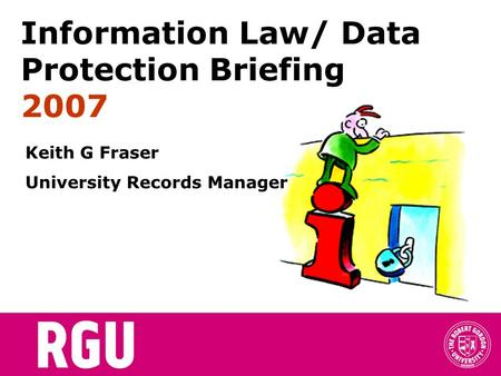 Information Law/ Data Protection Briefing 2007 Keith G Fraser University Records Manager.
